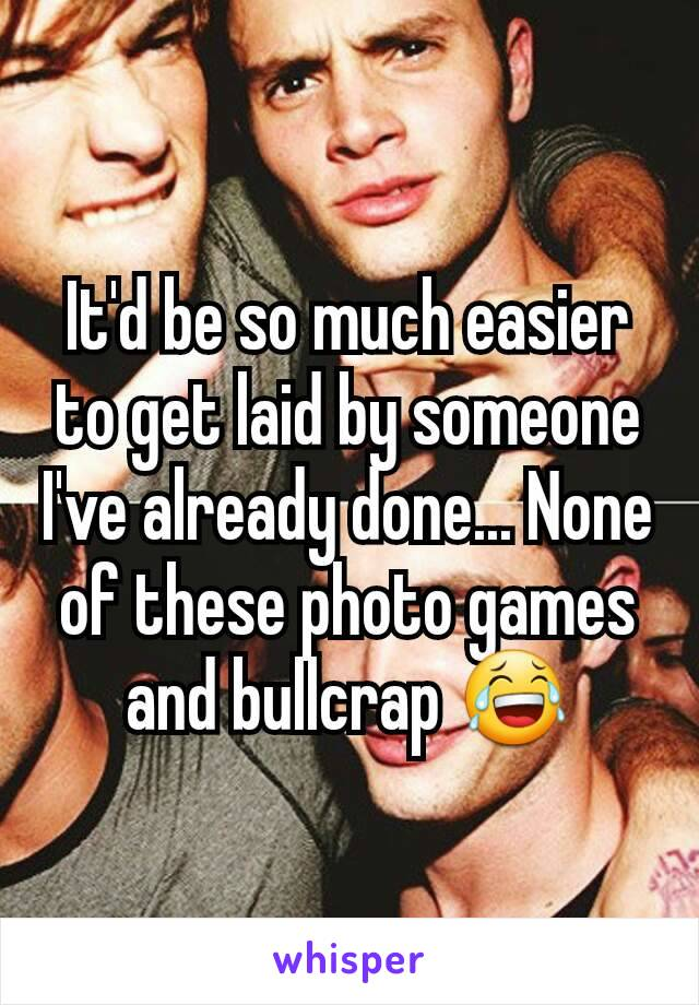 It'd be so much easier to get laid by someone I've already done... None of these photo games and bullcrap 😂