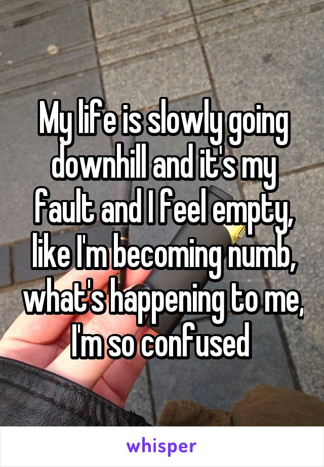 My life is slowly going downhill and it's my fault and I feel empty, like I'm becoming numb, what's happening to me, I'm so confused