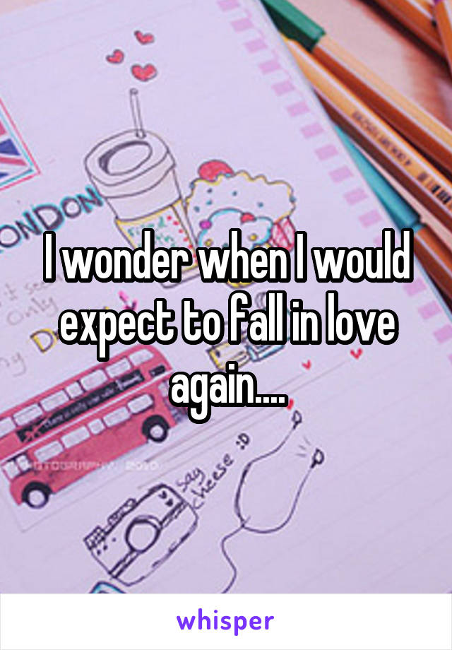I wonder when I would expect to fall in love again....