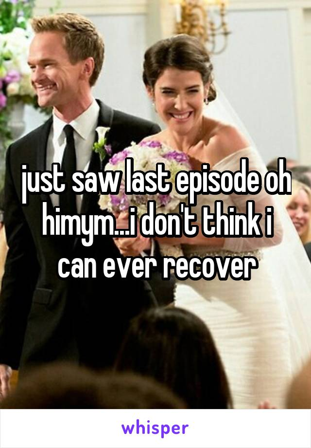 just saw last episode oh himym...i don't think i can ever recover