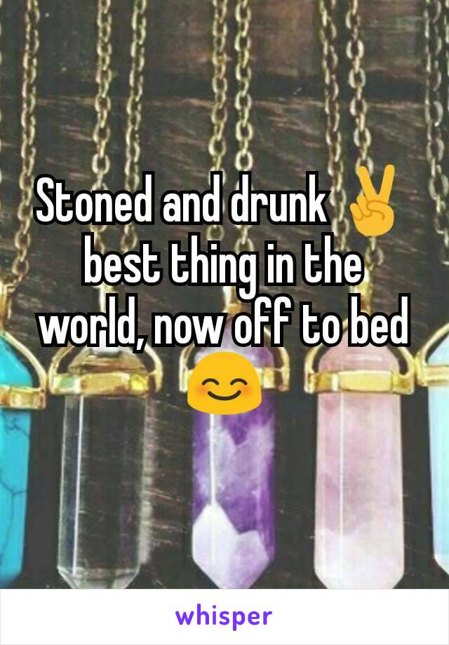 Stoned and drunk ✌ best thing in the world, now off to bed 😊