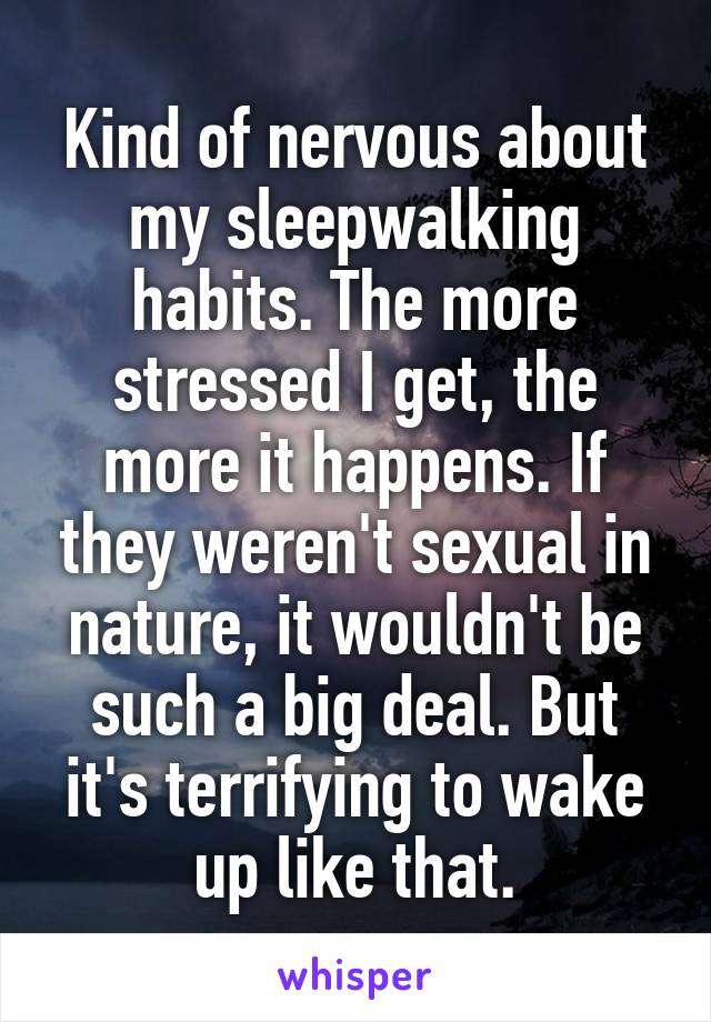 Kind of nervous about my sleepwalking habits. The more stressed I get, the more it happens. If they weren't sexual in nature, it wouldn't be such a big deal. But it's terrifying to wake up like that.