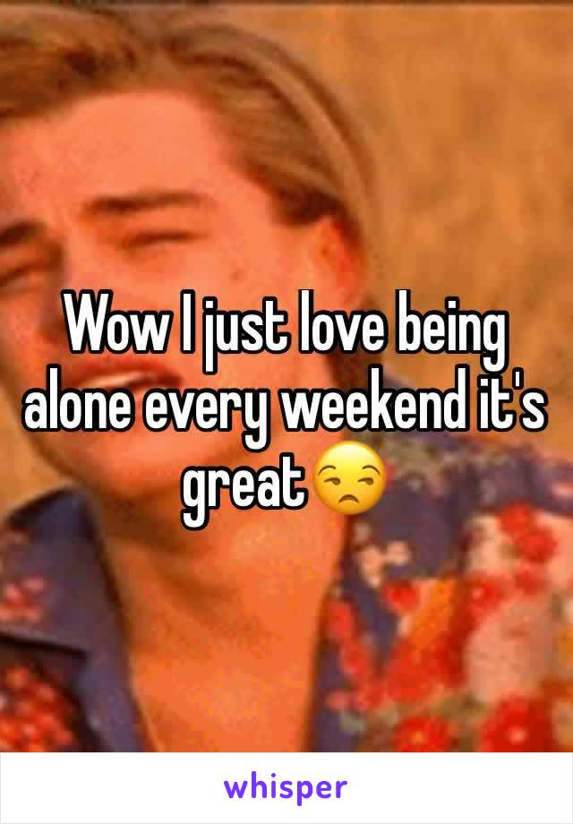 Wow I just love being alone every weekend it's great😒