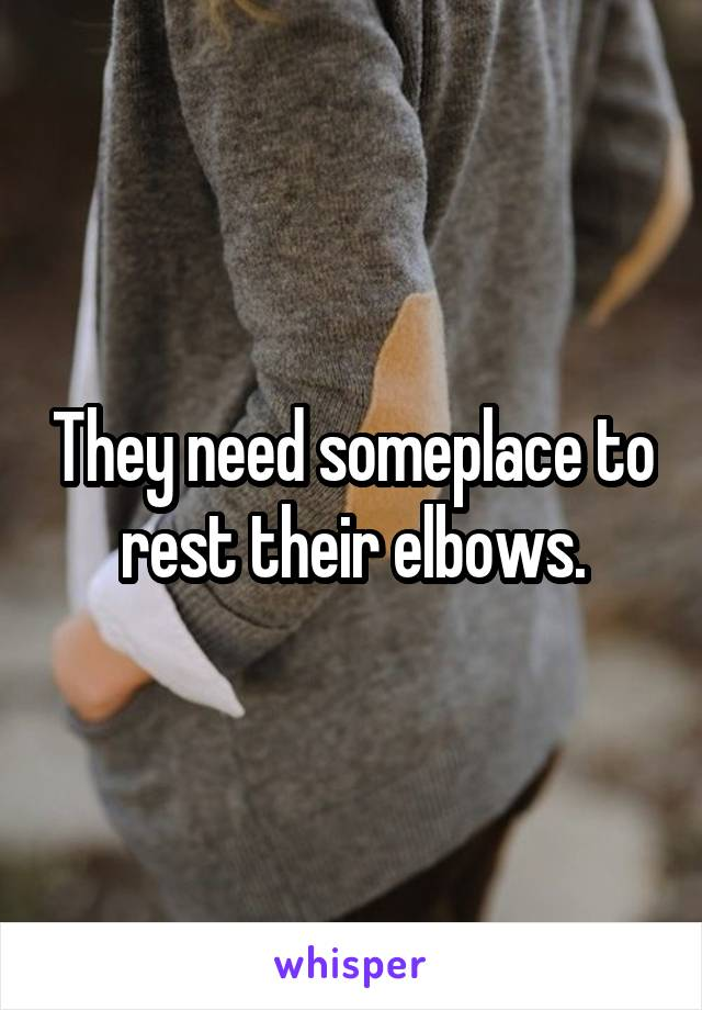 They need someplace to rest their elbows.