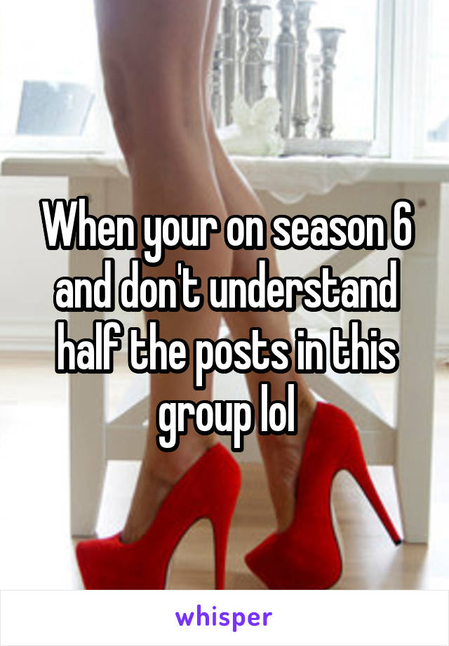 When your on season 6 and don't understand half the posts in this group lol
