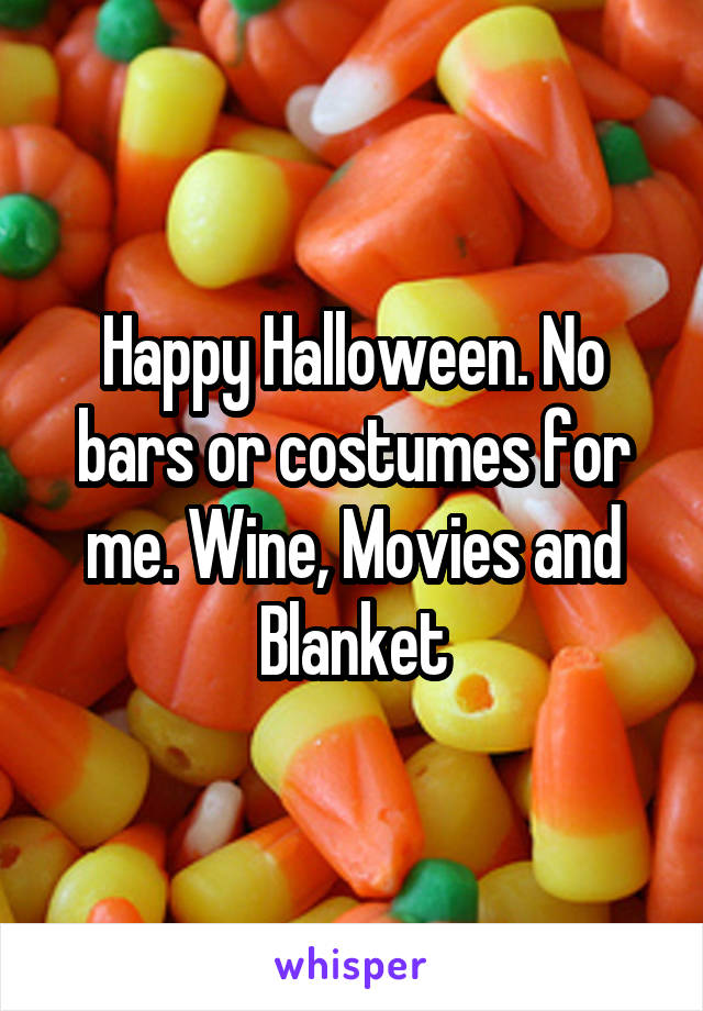 Happy Halloween. No bars or costumes for me. Wine, Movies and Blanket