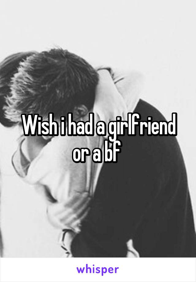 Wish i had a girlfriend or a bf