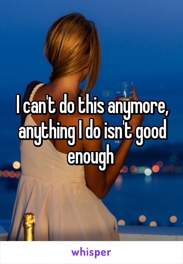 I can't do this anymore, anything I do isn't good enough