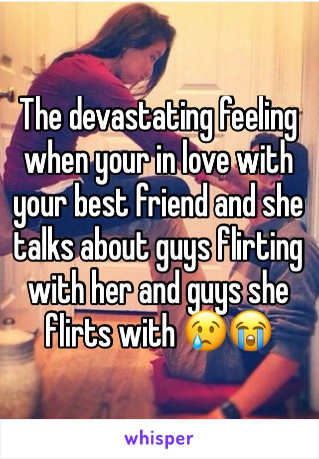 The devastating feeling when your in love with your best friend and she talks about guys flirting with her and guys she flirts with 😢😭