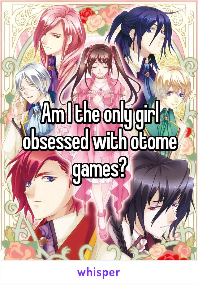 Am I the only girl obsessed with otome games?