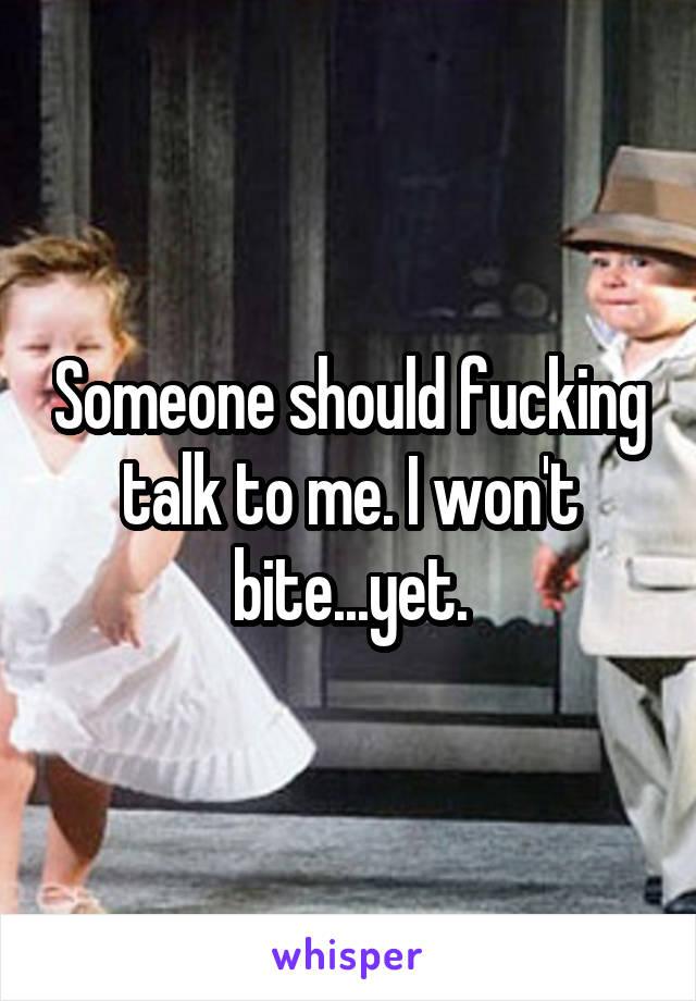 Someone should fucking talk to me. I won't bite...yet.