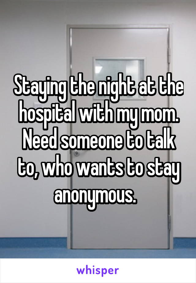 Staying the night at the hospital with my mom. Need someone to talk to, who wants to stay anonymous.