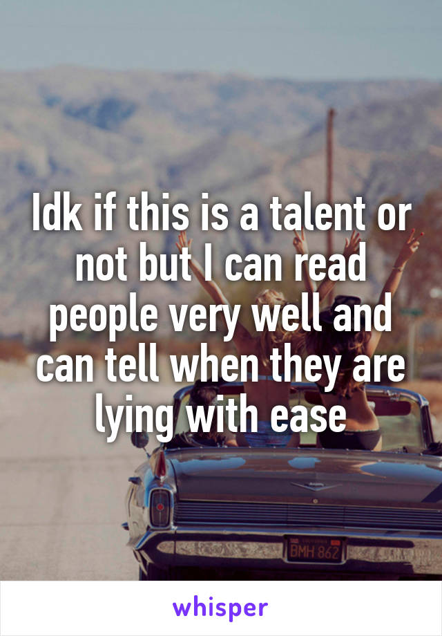 Idk if this is a talent or not but I can read people very well and can tell when they are lying with ease