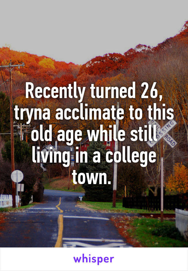 Recently turned 26, tryna acclimate to this old age while still living in a college town.