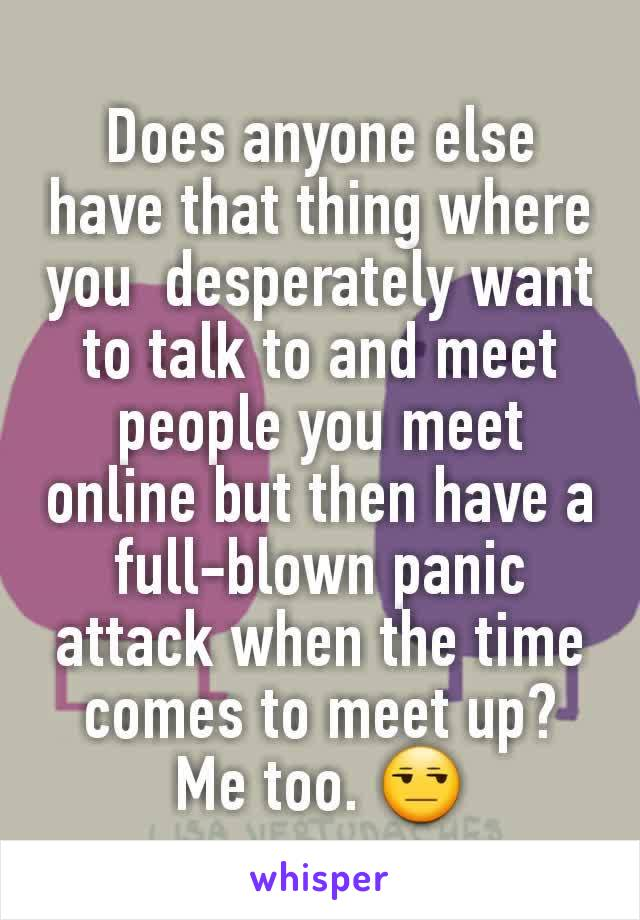 Does anyone else have that thing where you  desperately want to talk to and meet people you meet online but then have a full-blown panic attack when the time comes to meet up? Me too. 😒