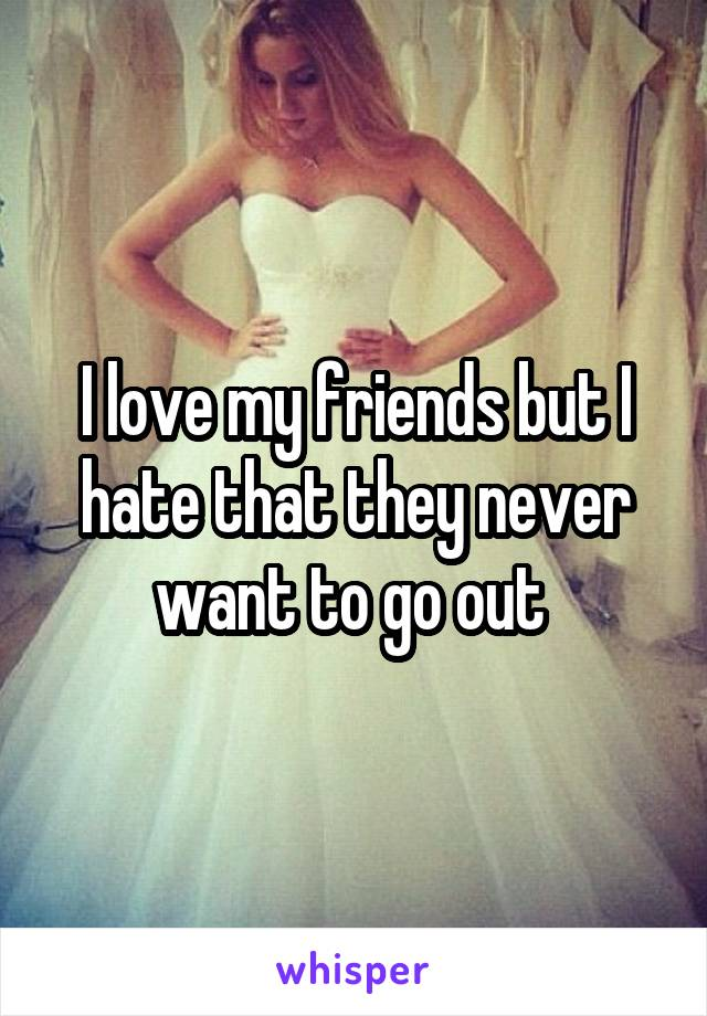I love my friends but I hate that they never want to go out