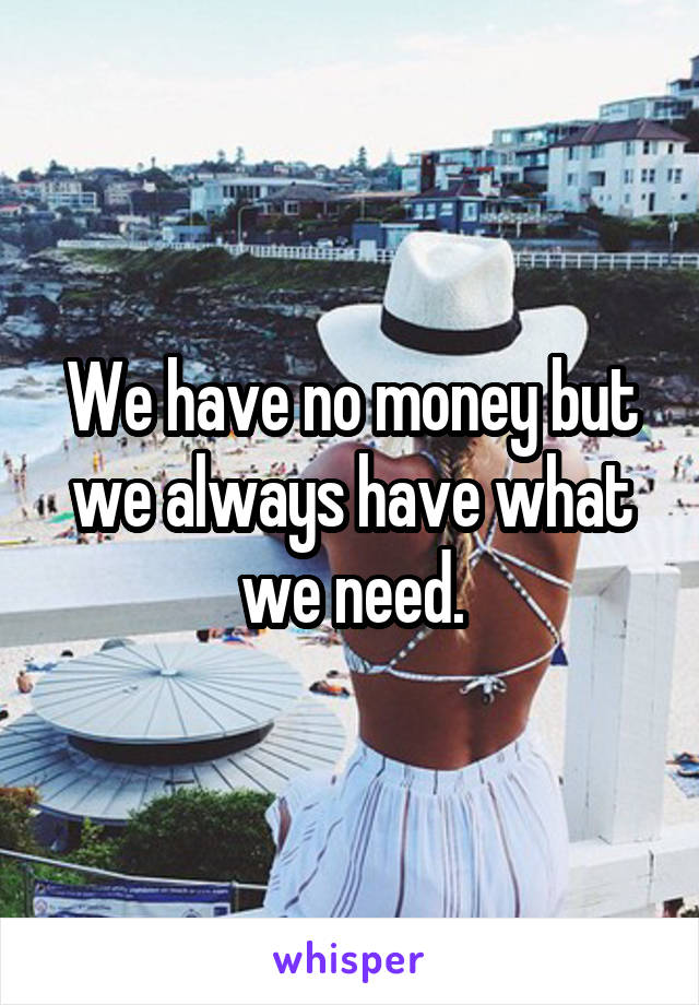 We have no money but we always have what we need.