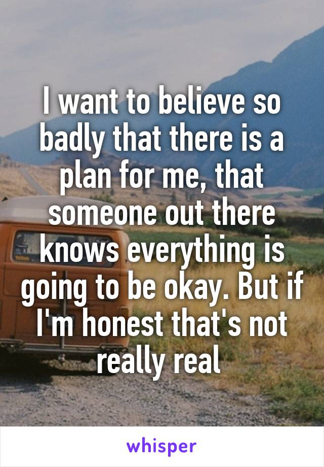 I want to believe so badly that there is a plan for me, that someone out there knows everything is going to be okay. But if I'm honest that's not really real