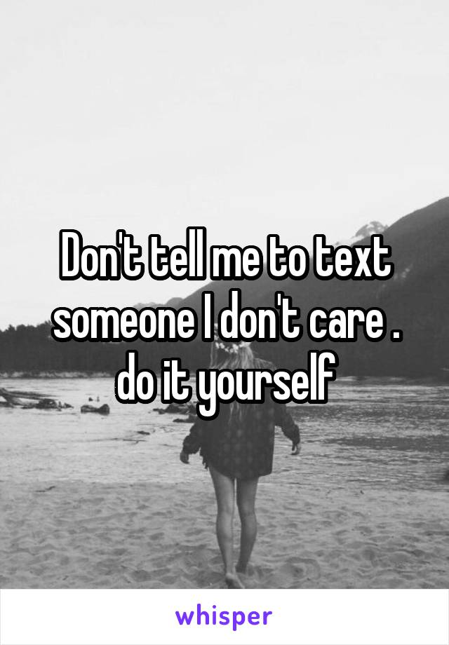 Don't tell me to text someone I don't care . do it yourself