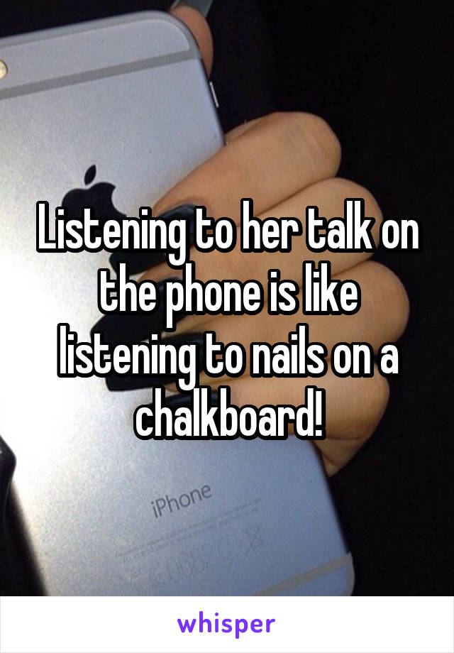 Listening to her talk on the phone is like listening to nails on a chalkboard!