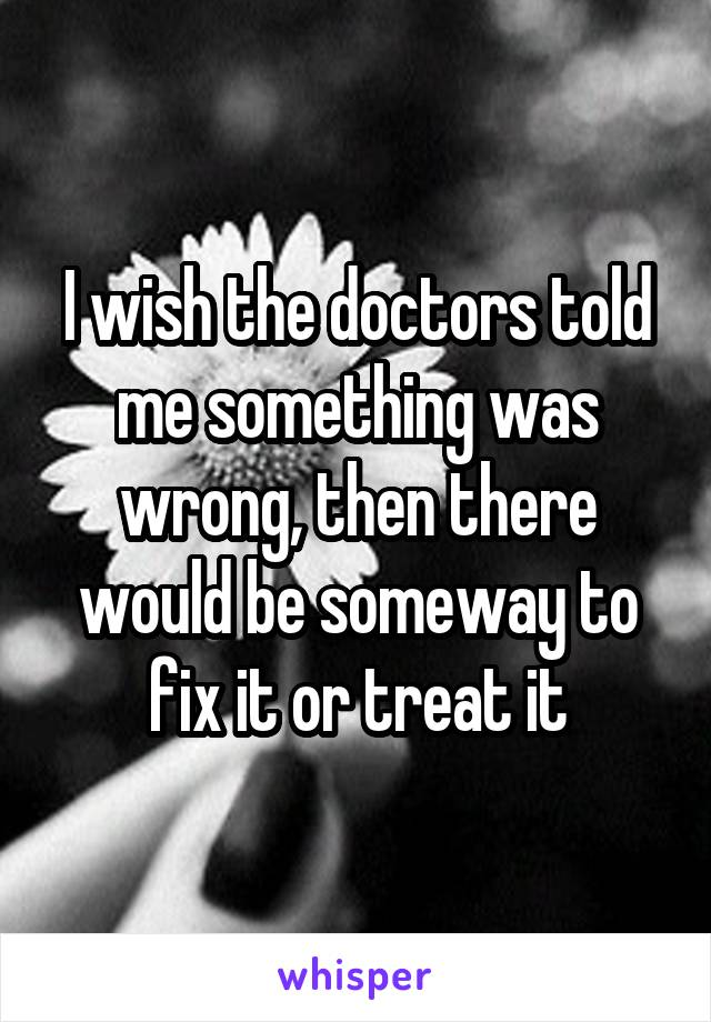 I wish the doctors told me something was wrong, then there would be someway to fix it or treat it