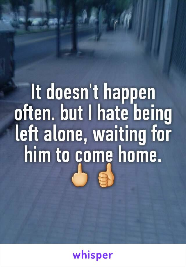It doesn't happen often. but I hate being left alone, waiting for him to come home.🖕👍