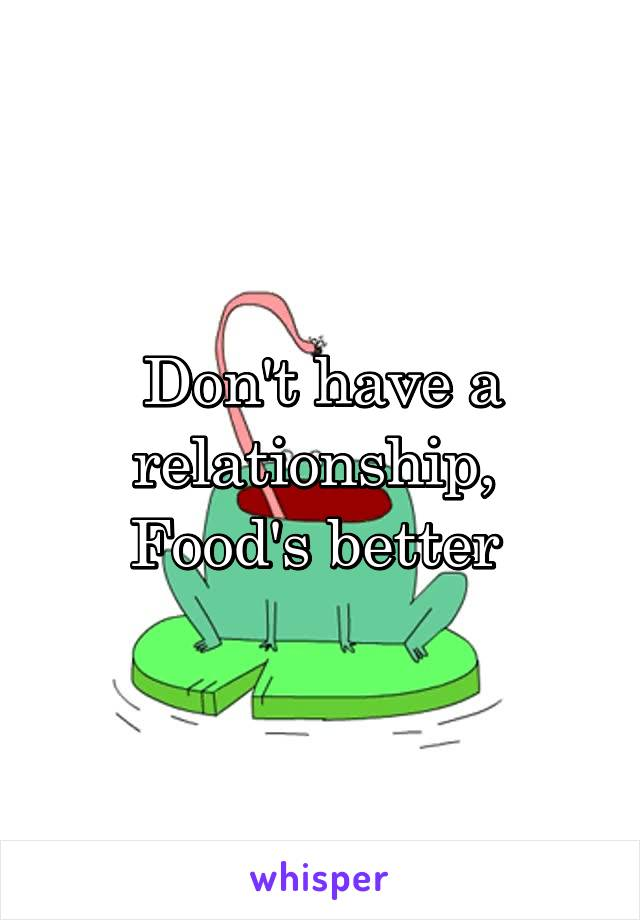 Don't have a relationship,  Food's better