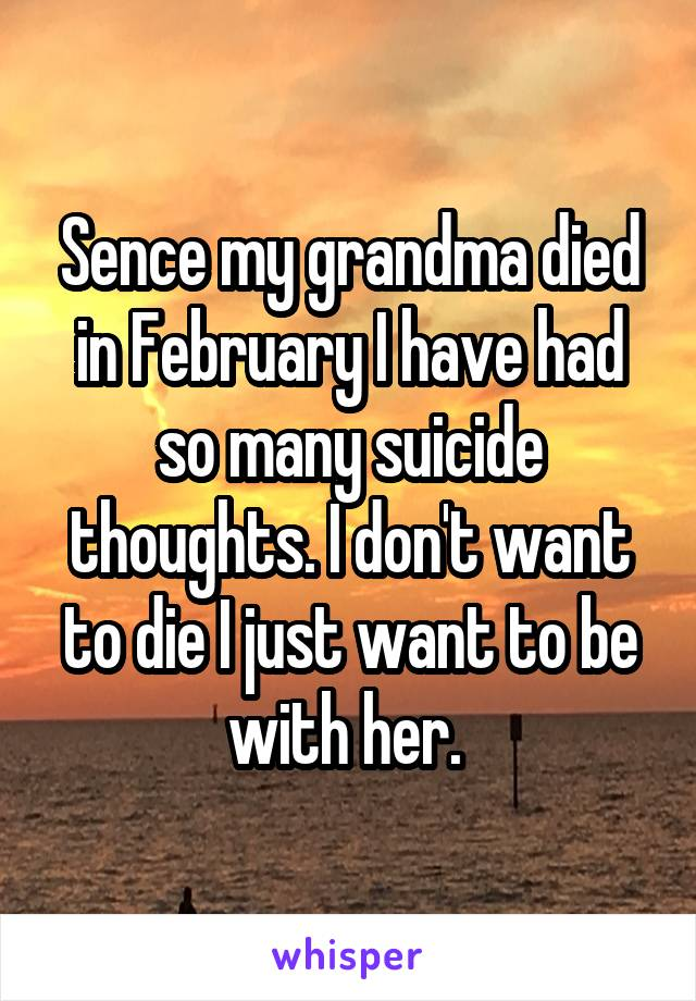 Sence my grandma died in February I have had so many suicide thoughts. I don't want to die I just want to be with her.