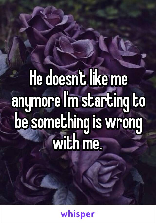 He doesn't like me anymore I'm starting to be something is wrong with me.