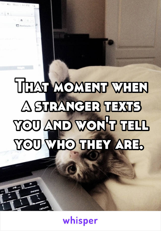That moment when a stranger texts you and won't tell you who they are.