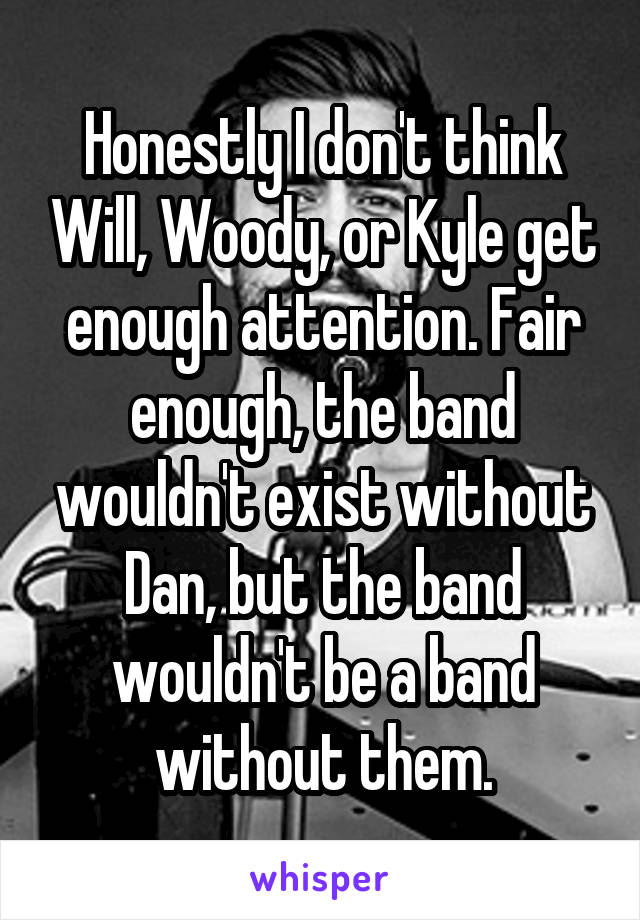 Honestly I don't think Will, Woody, or Kyle get enough attention. Fair enough, the band wouldn't exist without Dan, but the band wouldn't be a band without them.