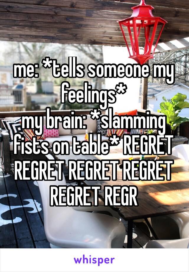 me: *tells someone my feelings*my brain: *slamming fists on table* REGRET REGRET REGRET REGRET REGRET REGR
