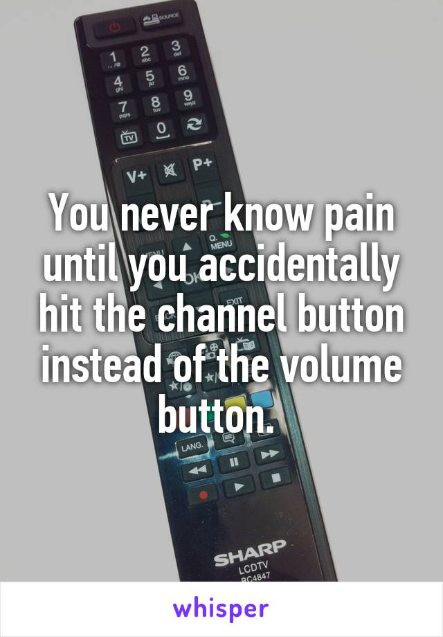 You never know pain until you accidentally hit the channel button instead of the volume button.