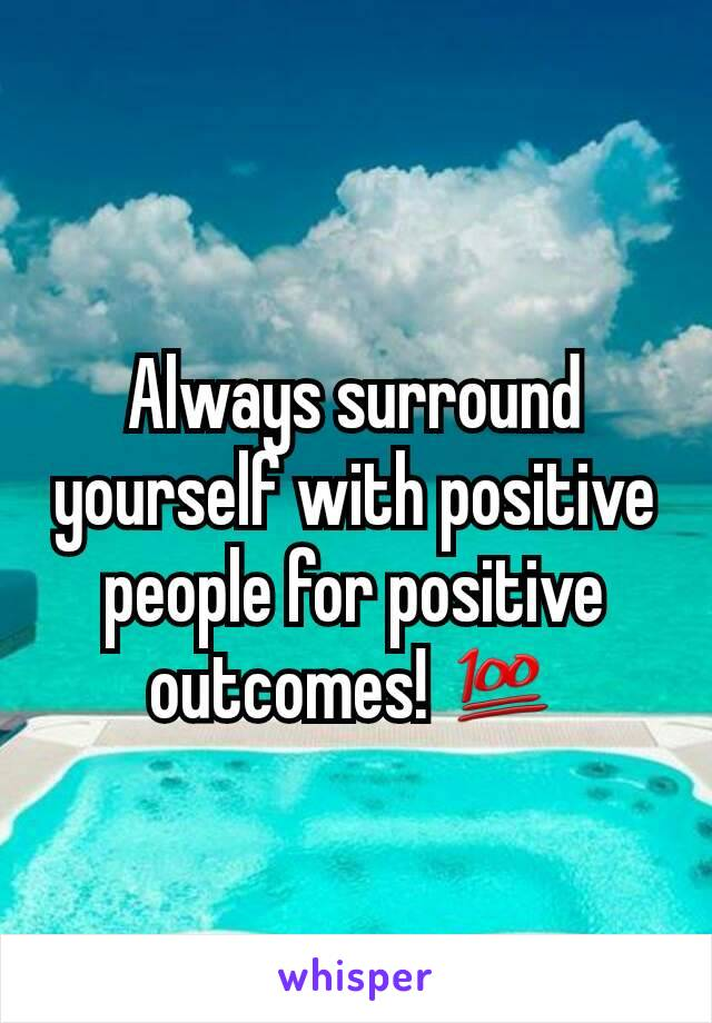 Always surround yourself with positive people for positive outcomes! 💯