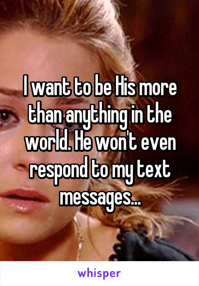 I want to be His more than anything in the world. He won't even respond to my text messages...