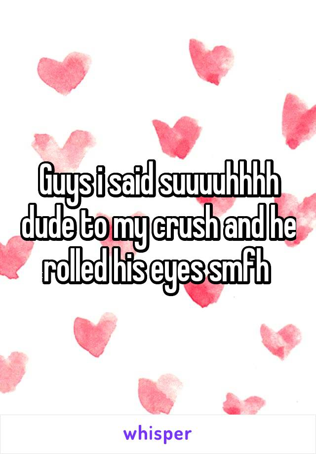 Guys i said suuuuhhhh dude to my crush and he rolled his eyes smfh