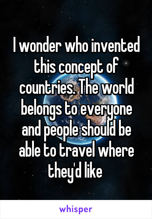 I wonder who invented this concept of countries. The world belongs to everyone and people should be able to travel where they'd like