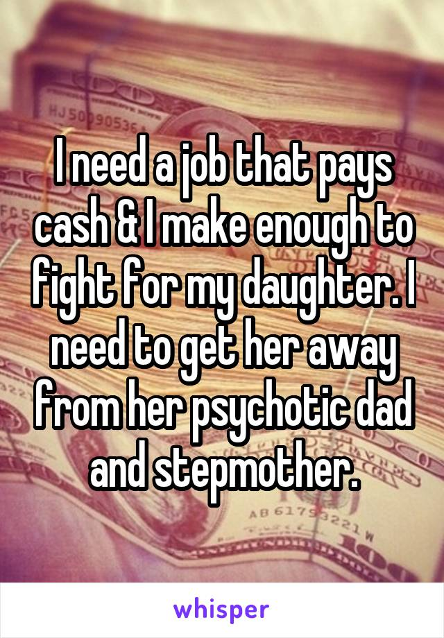 I need a job that pays cash & I make enough to fight for my daughter. I need to get her away from her psychotic dad and stepmother.