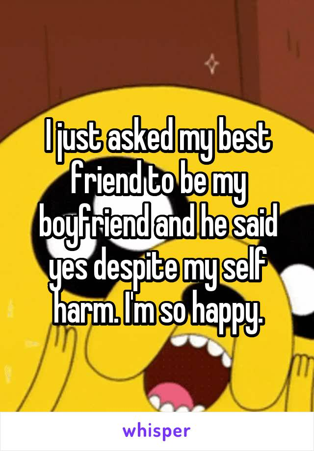 I just asked my best friend to be my boyfriend and he said yes despite my self harm. I'm so happy.