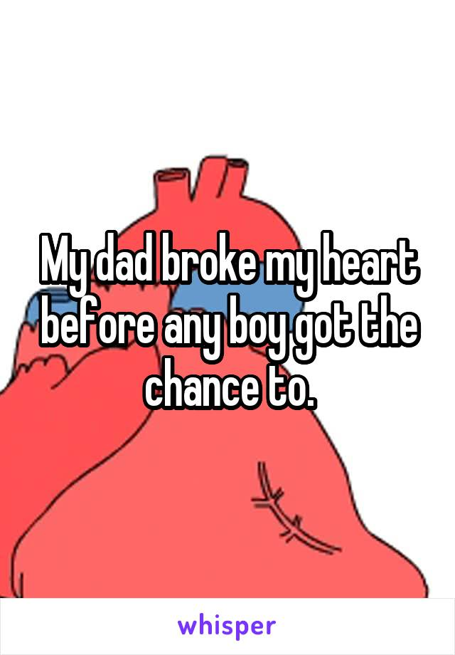 My dad broke my heart before any boy got the chance to.