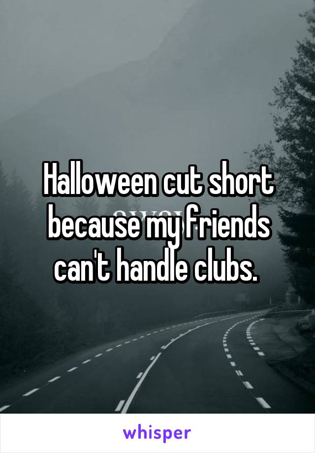 Halloween cut short because my friends can't handle clubs.