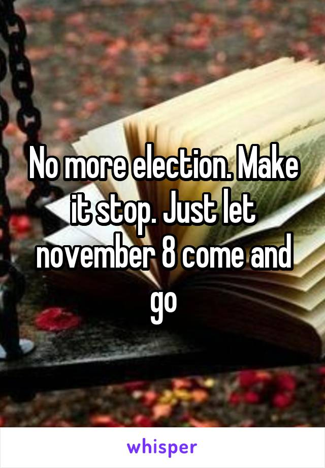 No more election. Make it stop. Just let november 8 come and go