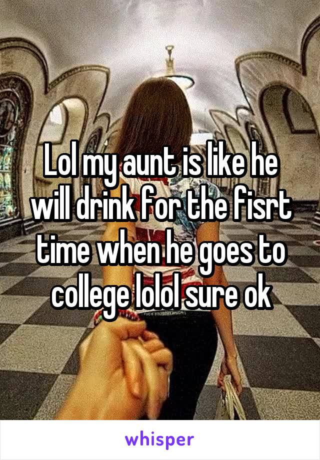 Lol my aunt is like he will drink for the fisrt time when he goes to college lolol sure ok
