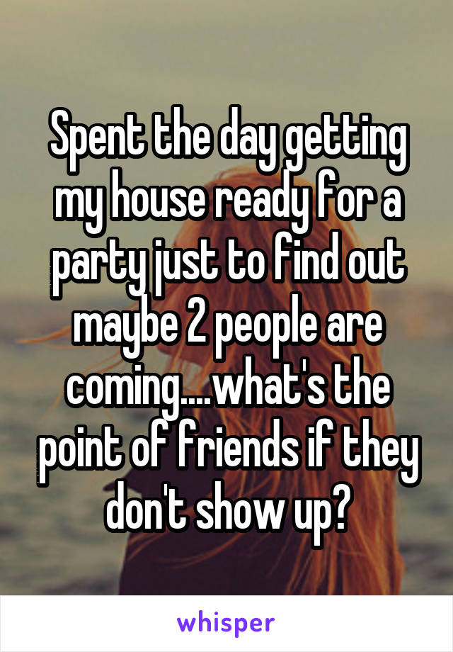 Spent the day getting my house ready for a party just to find out maybe 2 people are coming....what's the point of friends if they don't show up?