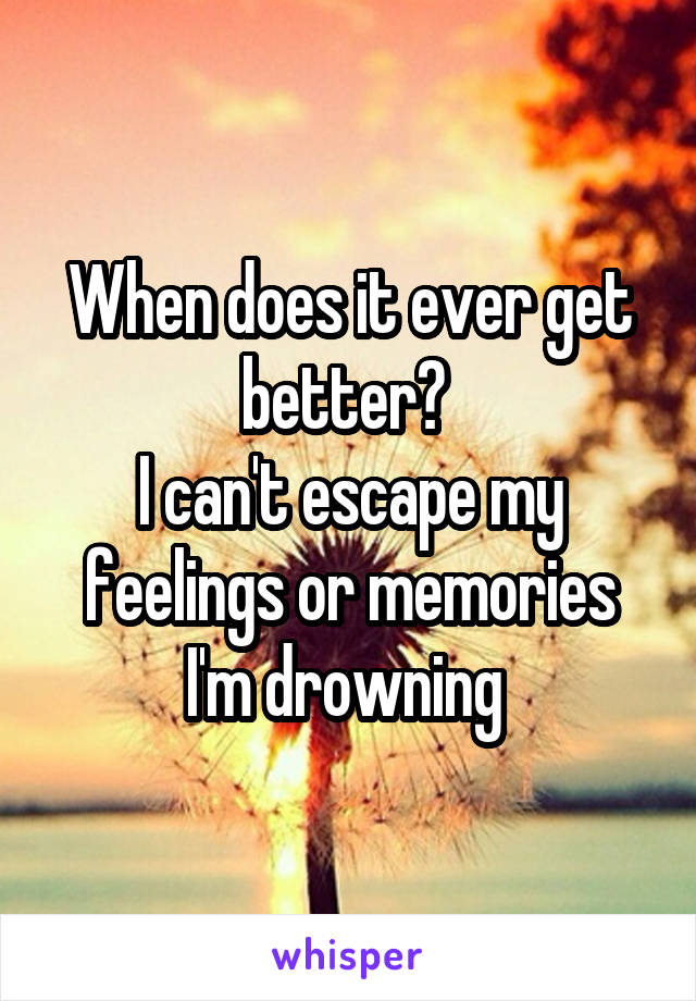 When does it ever get better?  I can't escape my feelings or memories I'm drowning