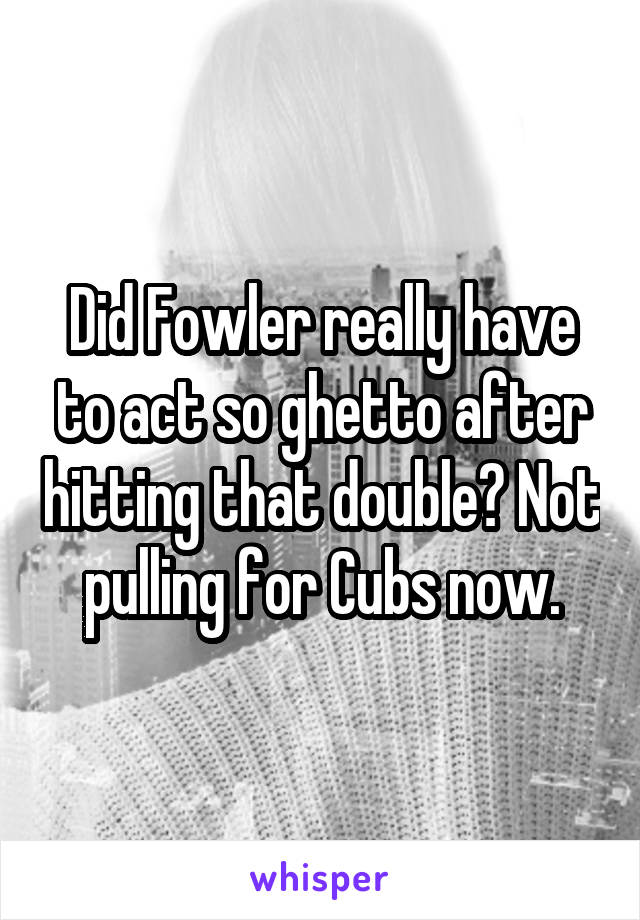 Did Fowler really have to act so ghetto after hitting that double? Not pulling for Cubs now.