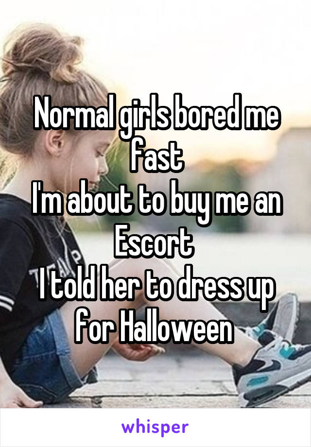 Normal girls bored me fast I'm about to buy me an Escort  I told her to dress up for Halloween