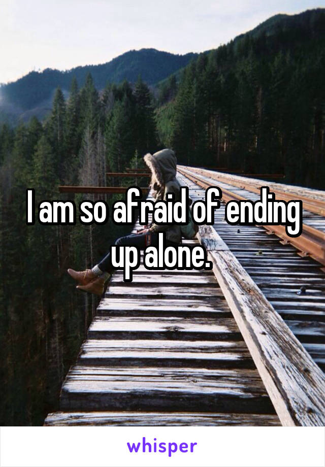 I am so afraid of ending up alone.