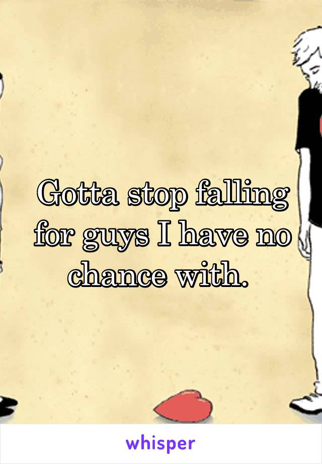 Gotta stop falling for guys I have no chance with.