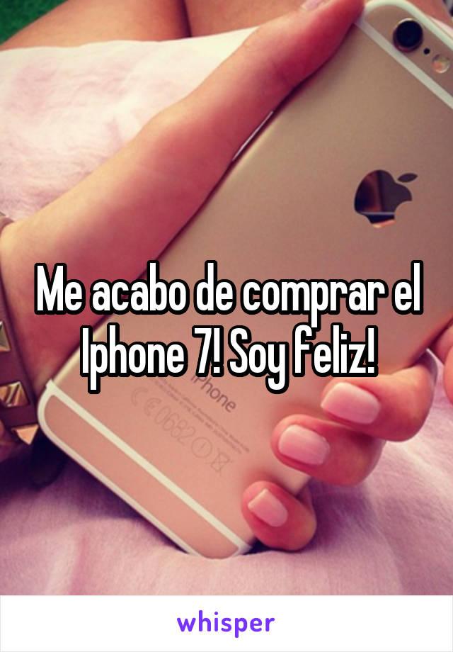 Me acabo de comprar el Iphone 7! Soy feliz!